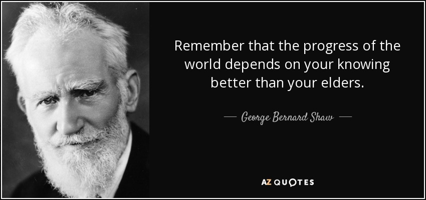Remember that the progress of the world depends on your knowing better than your elders. - George Bernard Shaw