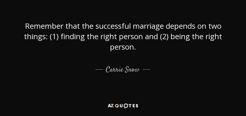 Remember that the successful marriage depends on two things: (1) finding the right person and (2) being the right person. - Carrie Snow