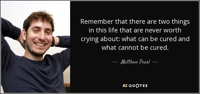 Remember that there are two things in this life that are never worth crying about: what can be cured and what cannot be cured. - Matthew Pearl