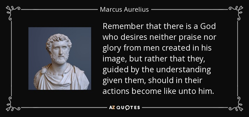 Remember that there is a God who desires neither praise nor glory from men created in his image, but rather that they, guided by the understanding given them, should in their actions become like unto him. - Marcus Aurelius