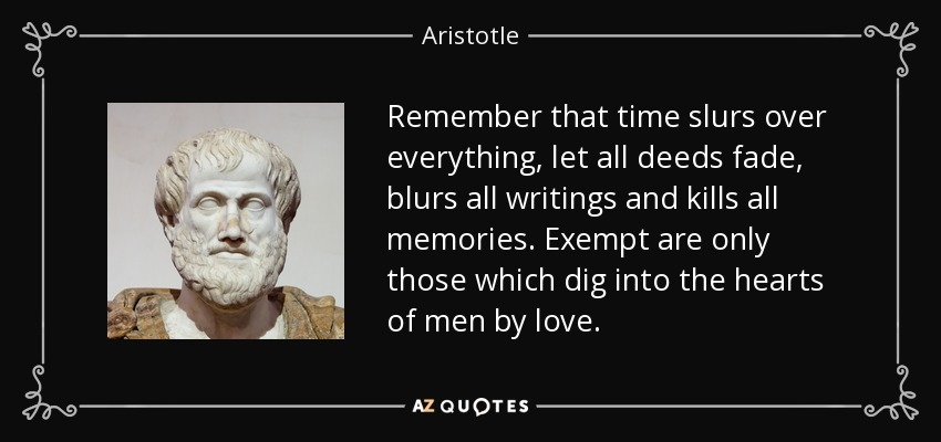 Remember that time slurs over everything, let all deeds fade, blurs all writings and kills all memories. Exempt are only those which dig into the hearts of men by love. - Aristotle