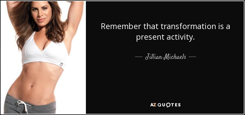 Remember that transformation is a present activity. - Jillian Michaels
