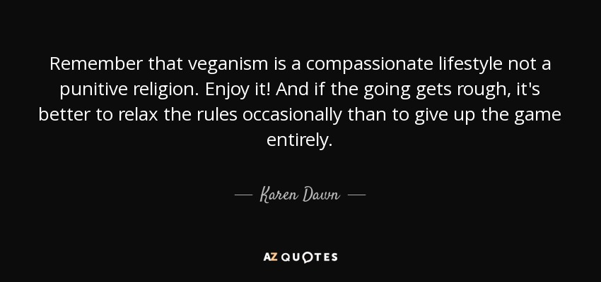 Remember that veganism is a compassionate lifestyle not a punitive religion. Enjoy it! And if the going gets rough, it's better to relax the rules occasionally than to give up the game entirely. - Karen Dawn