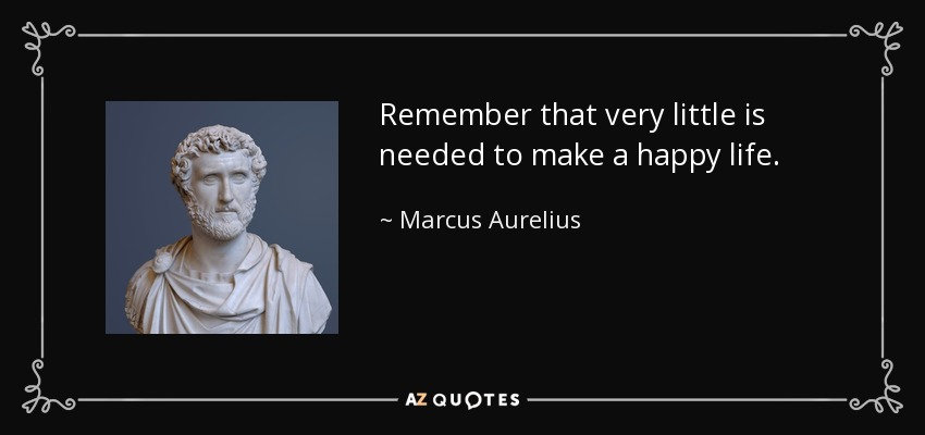 Remember that very little is needed to make a happy life. - Marcus Aurelius