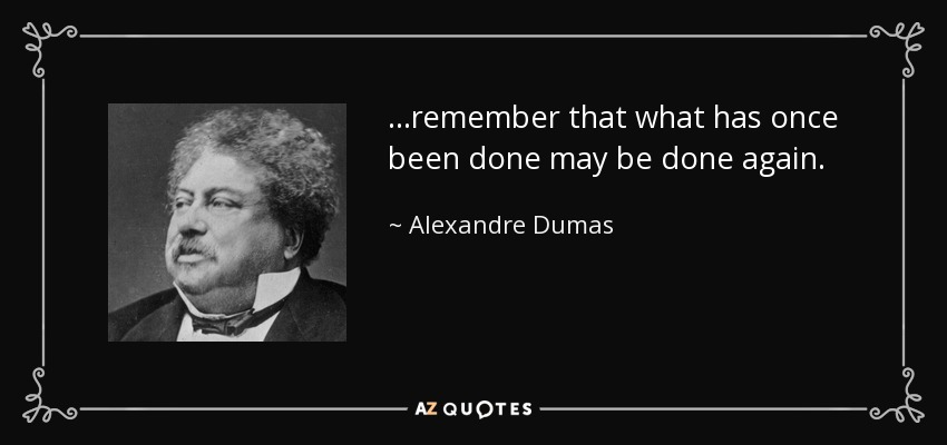 ...remember that what has once been done may be done again. - Alexandre Dumas