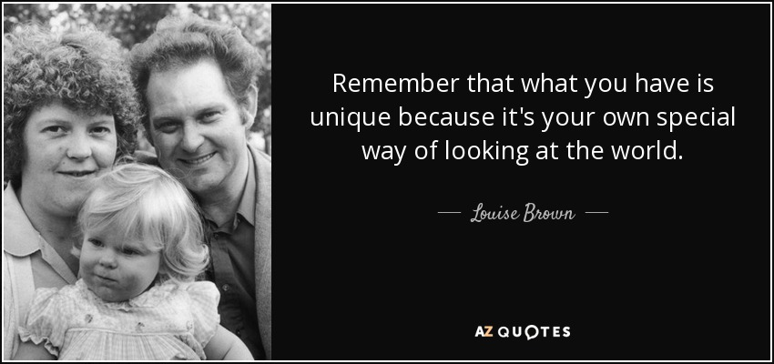 Remember that what you have is unique because it's your own special way of looking at the world. - Louise Brown