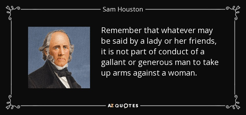 Remember that whatever may be said by a lady or her friends, it is not part of conduct of a gallant or generous man to take up arms against a woman. - Sam Houston