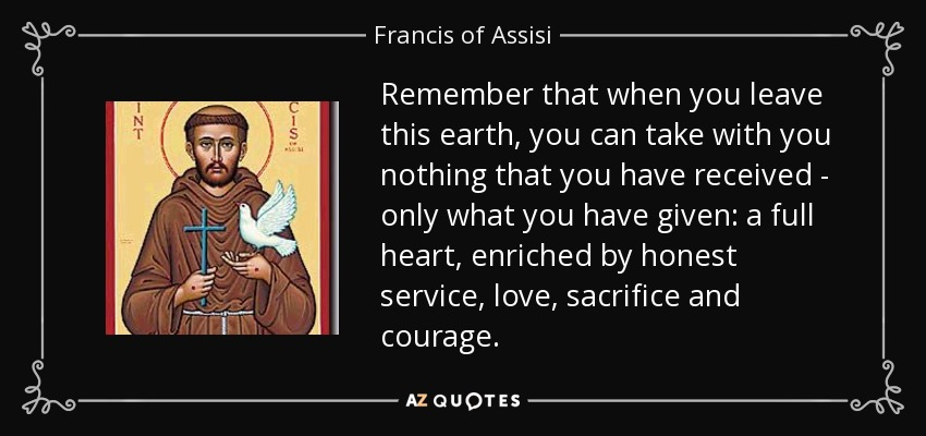 Remember that when you leave this earth, you can take with you nothing that you have received - only what you have given: a full heart, enriched by honest service, love, sacrifice and courage. - Francis of Assisi