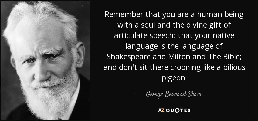 Remember that you are a human being with a soul and the divine gift of articulate speech: that your native language is the language of Shakespeare and Milton and The Bible; and don't sit there crooning like a bilious pigeon. - George Bernard Shaw