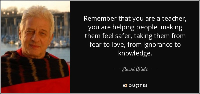 Remember that you are a teacher, you are helping people, making them feel safer, taking them from fear to love, from ignorance to knowledge. - Stuart Wilde