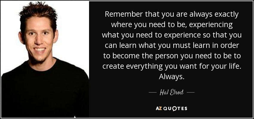 Remember that you are always exactly where you need to be, experiencing what you need to experience so that you can learn what you must learn in order to become the person you need to be to create everything you want for your life. Always. - Hal Elrod