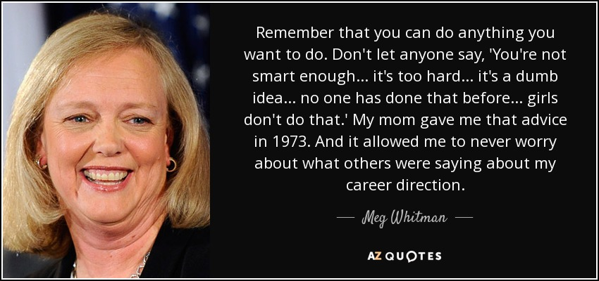 Remember that you can do anything you want to do. Don't let anyone say, 'You're not smart enough... it's too hard... it's a dumb idea... no one has done that before... girls don't do that.' My mom gave me that advice in 1973. And it allowed me to never worry about what others were saying about my career direction. - Meg Whitman