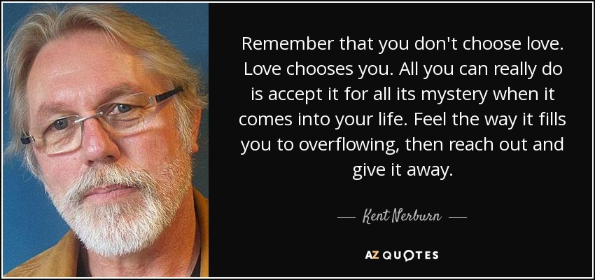 Remember that you don't choose love. Love chooses you. All you can really do is accept it for all its mystery when it comes into your life. Feel the way it fills you to overflowing, then reach out and give it away. - Kent Nerburn