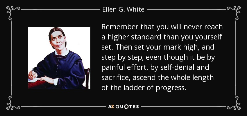 Remember that you will never reach a higher standard than you yourself set. Then set your mark high, and step by step, even though it be by painful effort, by self-denial and sacrifice, ascend the whole length of the ladder of progress. - Ellen G. White