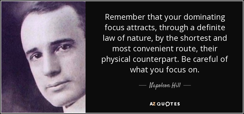 Remember that your dominating focus attracts, through a definite law of nature, by the shortest and most convenient route, their physical counterpart. Be careful of what you focus on. - Napoleon Hill
