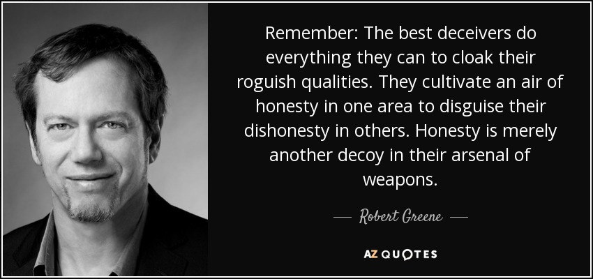 Remember: The best deceivers do everything they can to cloak their roguish qualities. They cultivate an air of honesty in one area to disguise their dishonesty in others. Honesty is merely another decoy in their arsenal of weapons. - Robert Greene