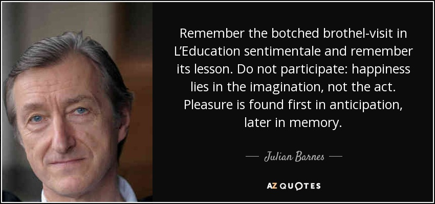 Remember the botched brothel-visit in L'Education sentimentale and remember its lesson. Do not participate: happiness lies in the imagination, not the act. Pleasure is found first in anticipation, later in memory. - Julian Barnes