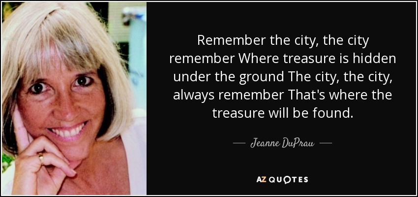 Remember the city, the city remember Where treasure is hidden under the ground The city, the city, always remember That's where the treasure will be found. - Jeanne DuPrau