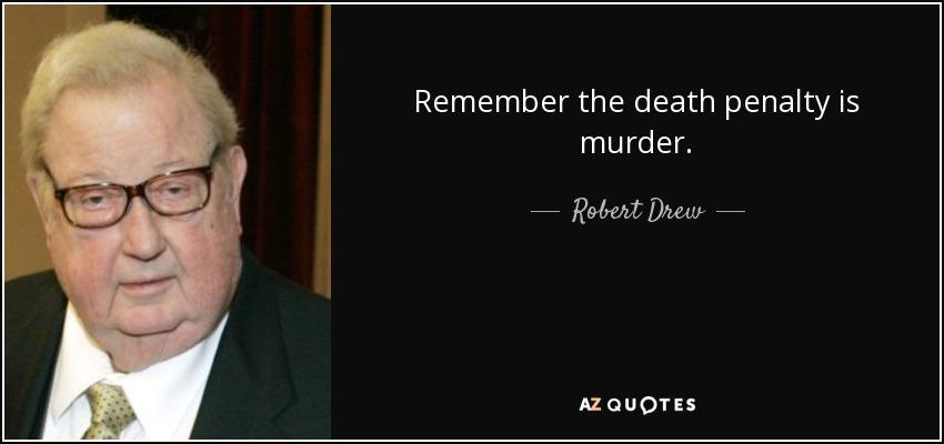 Remember the death penalty is murder. - Robert Drew