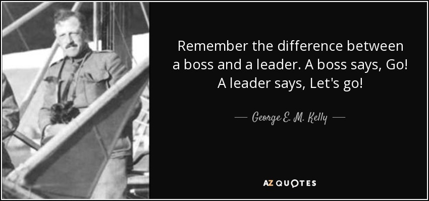 Remember the difference between a boss and a leader. A boss says, Go! A leader says, Let's go! - George E. M. Kelly