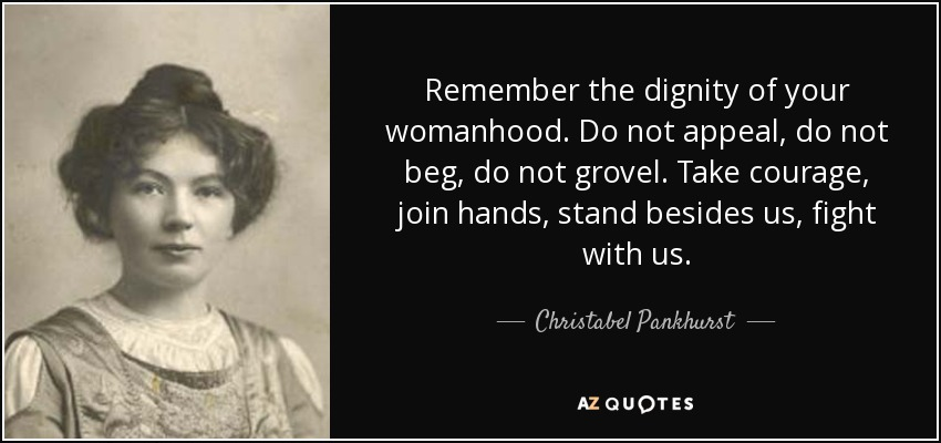 Remember the dignity of your womanhood. Do not appeal, do not beg, do not grovel. Take courage, join hands, stand besides us, fight with us. - Christabel Pankhurst