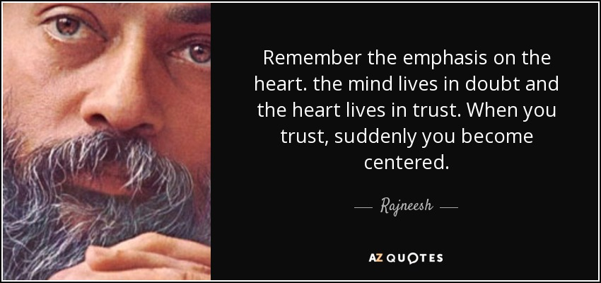Remember the emphasis on the heart. the mind lives in doubt and the heart lives in trust. When you trust, suddenly you become centered. - Rajneesh