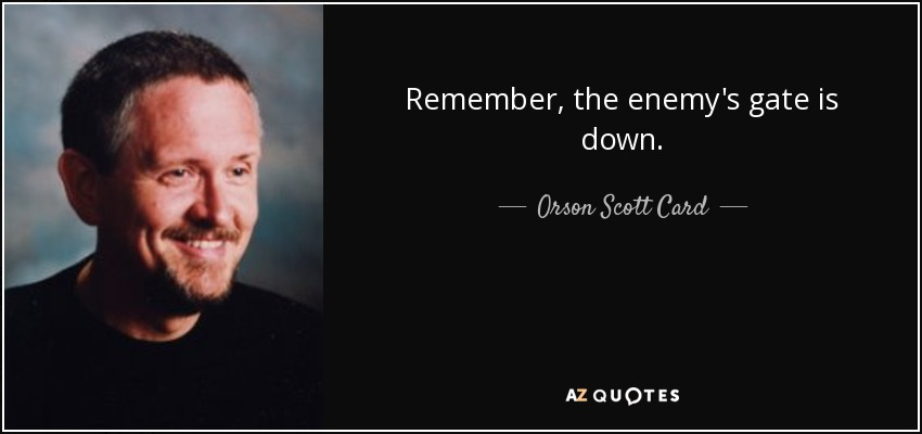 Remember, the enemy's gate is down. - Orson Scott Card