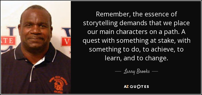 Remember, the essence of storytelling demands that we place our main characters on a path. A quest with something at stake, with something to do, to achieve, to learn, and to change. - Larry Brooks