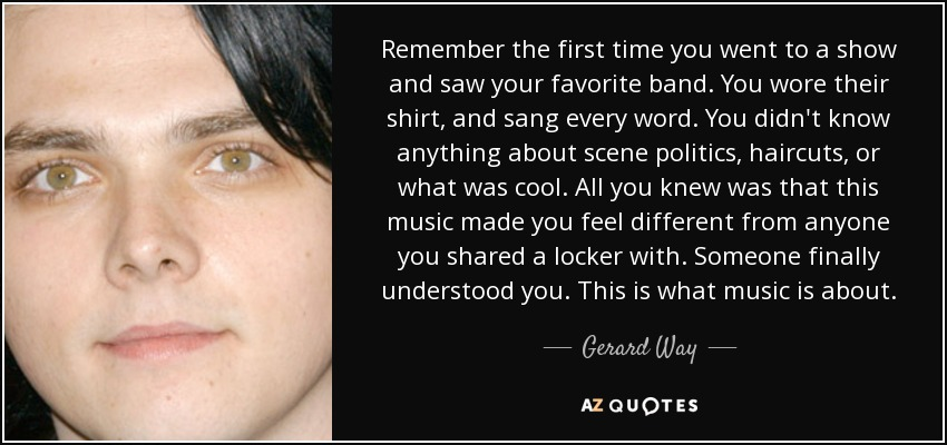Remember the first time you went to a show and saw your favorite band. You wore their shirt, and sang every word. You didn't know anything about scene politics, haircuts, or what was cool. All you knew was that this music made you feel different from anyone you shared a locker with. Someone finally understood you. This is what music is about. - Gerard Way