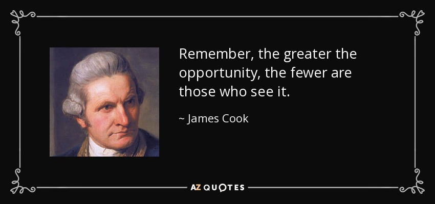 Remember, the greater the opportunity, the fewer are those who see it. - James Cook