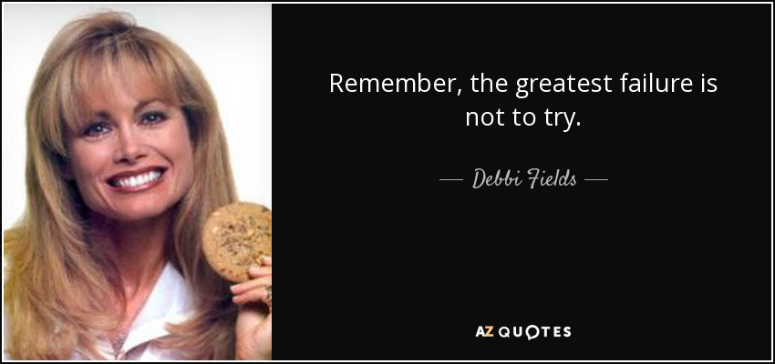 Remember, the greatest failure is not to try. - Debbi Fields