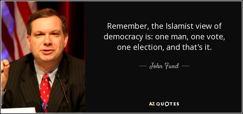 Remember, the Islamist view of democracy is: one man, one vote, one election, and that's it. - John Fund