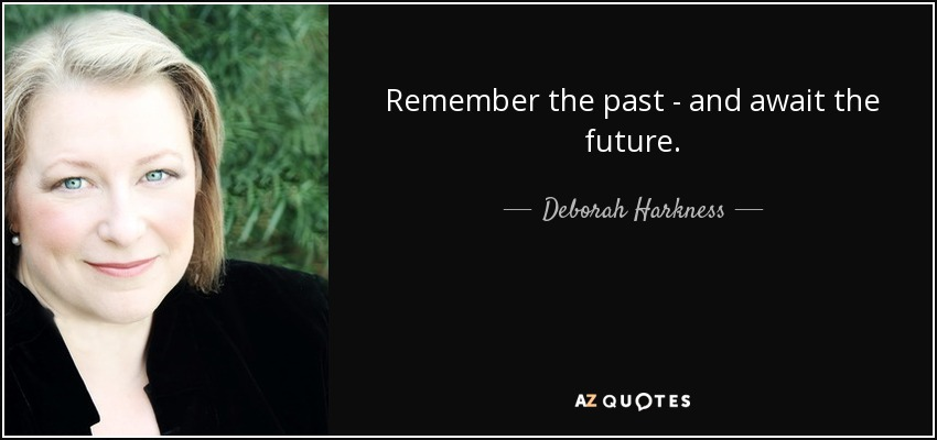 Remember the past - and await the future. - Deborah Harkness