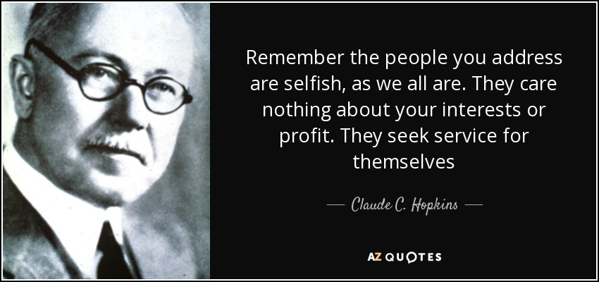 Remember the people you address are selfish, as we all are. They care nothing about your interests or profit. They seek service for themselves - Claude C. Hopkins