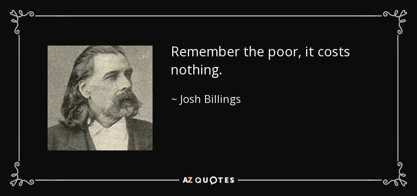 Remember the poor, it costs nothing. - Josh Billings