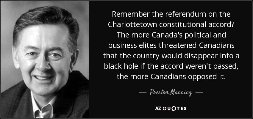 Remember the referendum on the Charlottetown constitutional accord? The more Canada's political and business elites threatened Canadians that the country would disappear into a black hole if the accord weren't passed, the more Canadians opposed it. - Preston Manning