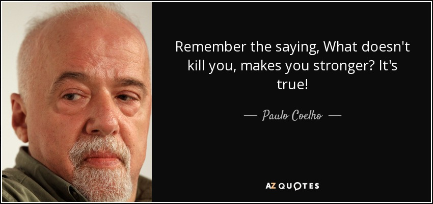 Remember the saying, What doesn't kill you, makes you stronger? It's true! - Paulo Coelho