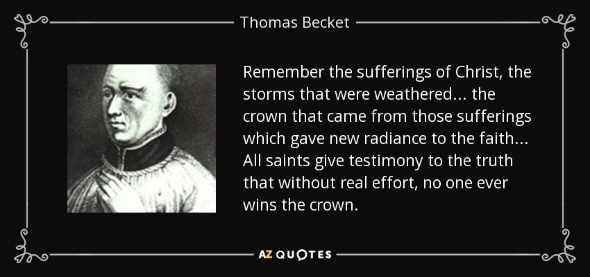 Remember the sufferings of Christ, the storms that were weathered... the crown that came from those sufferings which gave new radiance to the faith... All saints give testimony to the truth that without real effort, no one ever wins the crown. - Thomas Becket