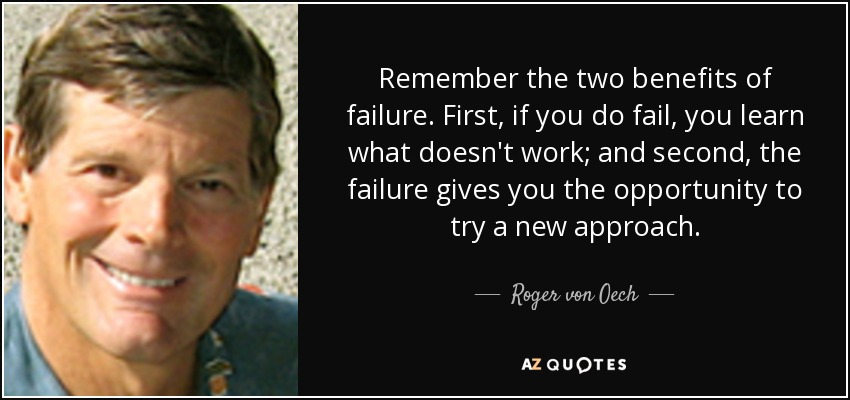 Remember the two benefits of failure. First, if you do fail, you learn what doesn't work; and second, the failure gives you the opportunity to try a new approach. - Roger von Oech