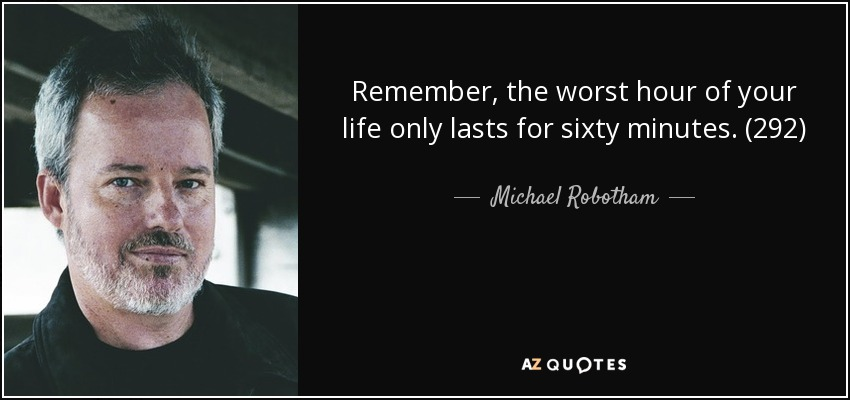 Remember, the worst hour of your life only lasts for sixty minutes. (292) - Michael Robotham