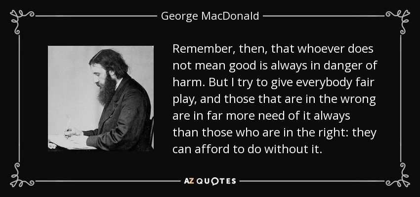 Remember, then, that whoever does not mean good is always in danger of harm. But I try to give everybody fair play, and those that are in the wrong are in far more need of it always than those who are in the right: they can afford to do without it. - George MacDonald