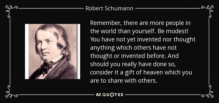 Remember, there are more people in the world than yourself. Be modest! You have not yet invented nor thought anything which others have not thought or invented before. And should you really have done so, consider it a gift of heaven which you are to share with others. - Robert Schumann
