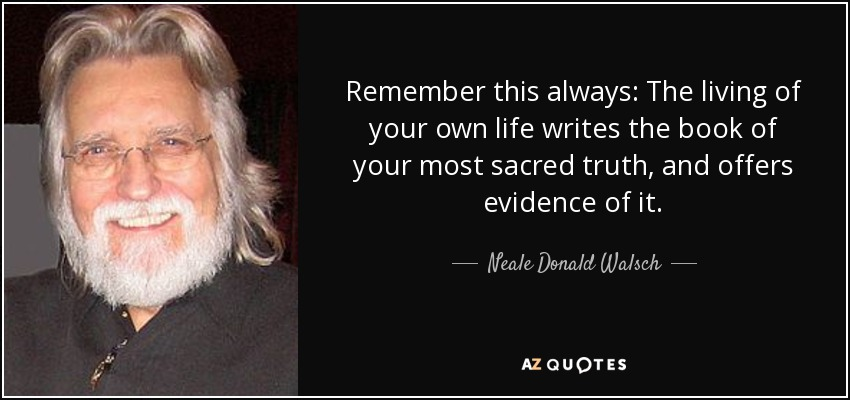 Remember this always: The living of your own life writes the book of your most sacred truth, and offers evidence of it. - Neale Donald Walsch