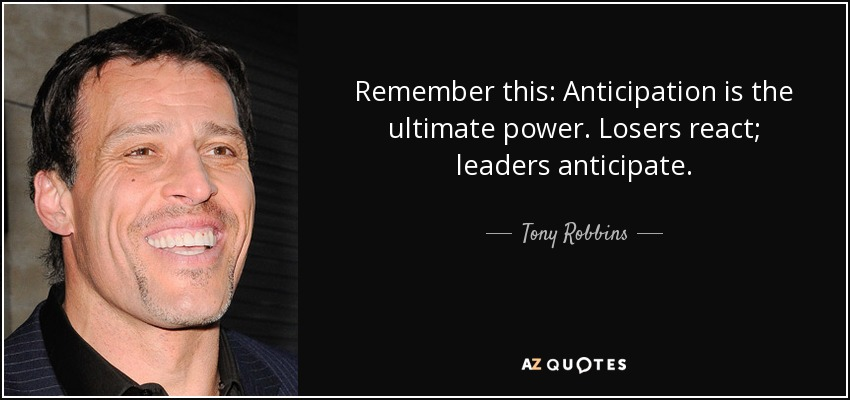 Remember this: Anticipation is the ultimate power. Losers react; leaders anticipate. - Tony Robbins