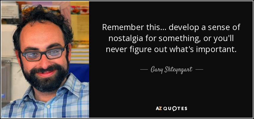 Remember this... develop a sense of nostalgia for something, or you'll never figure out what's important. - Gary Shteyngart