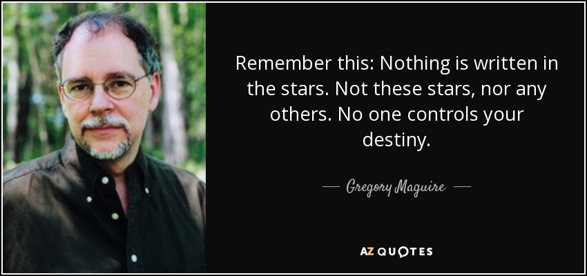 Remember this: Nothing is written in the stars. Not these stars, nor any others. No one controls your destiny. - Gregory Maguire