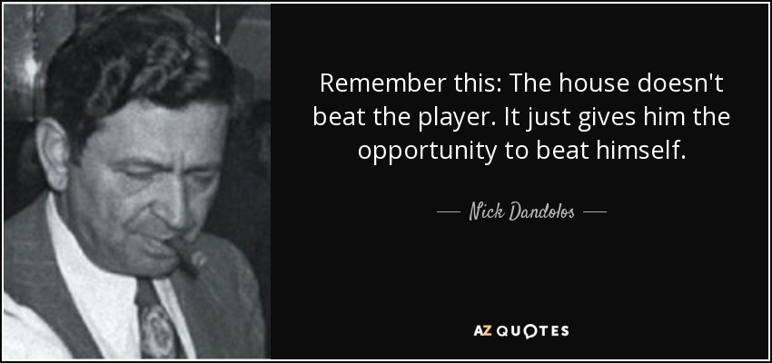 Remember this: The house doesn't beat the player. It just gives him the opportunity to beat himself. - Nick Dandolos