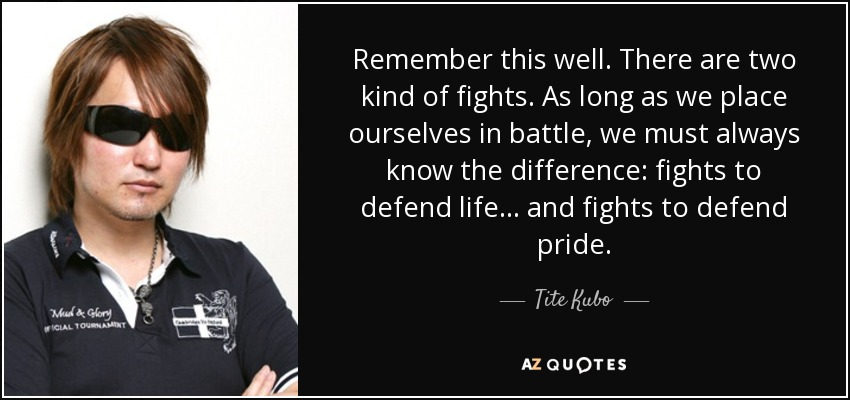 Remember this well. There are two kind of fights. As long as we place ourselves in battle, we must always know the difference: fights to defend life… and fights to defend pride… - Tite Kubo