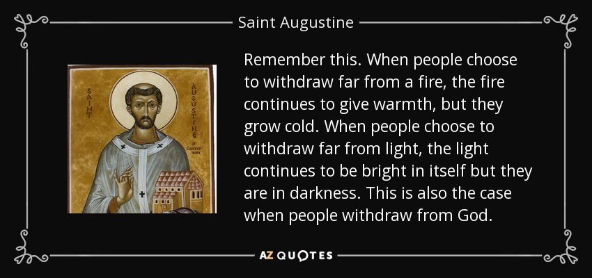 Remember this. When people choose to withdraw far from a fire, the fire continues to give warmth, but they grow cold. When people choose to withdraw far from light, the light continues to be bright in itself but they are in darkness. This is also the case when people withdraw from God. - Saint Augustine