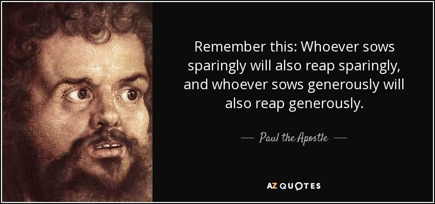 Remember this: Whoever sows sparingly will also reap sparingly, and whoever sows generously will also reap generously. - Paul the Apostle